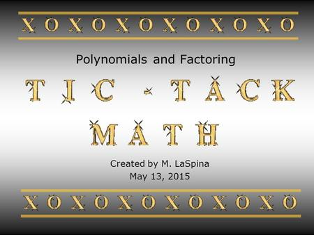 Polynomials and Factoring Created by M. LaSpina May 13, 2015.