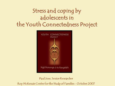 Stress and coping by adolescents in the Youth Connectedness Project Paul Jose, Senior Researcher Roy McKenzie Centre for the Study of Families - October.