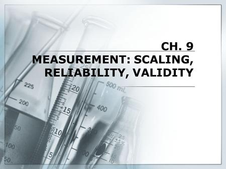 CH. 9 MEASUREMENT: SCALING, RELIABILITY, VALIDITY