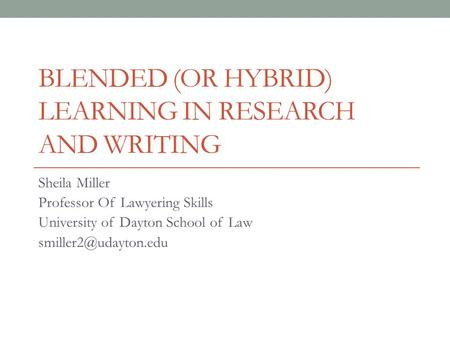 BLENDED (OR HYBRID) LEARNING IN RESEARCH AND WRITING Sheila Miller Professor Of Lawyering Skills University of Dayton School of Law