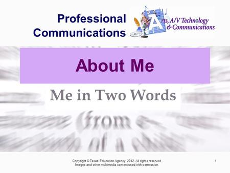 1 Professional Communications Me in Two Words Copyright © Texas Education Agency, 2012. All rights reserved. Images and other multimedia content used with.