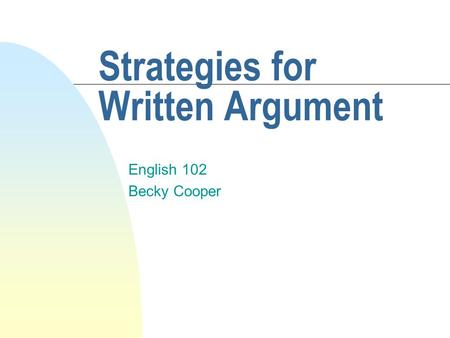 Strategies for Written Argument English 102 Becky Cooper.