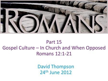 David Thompson 24 th June 2012 Part 15 Gospel Culture – In Church and When Opposed Romans 12:1-21.