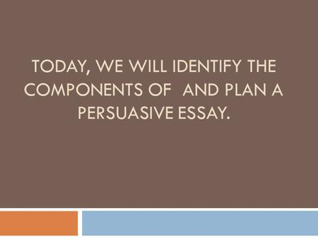 TODAY, WE WILL IDENTIFY THE COMPONENTS OF AND PLAN A PERSUASIVE ESSAY.