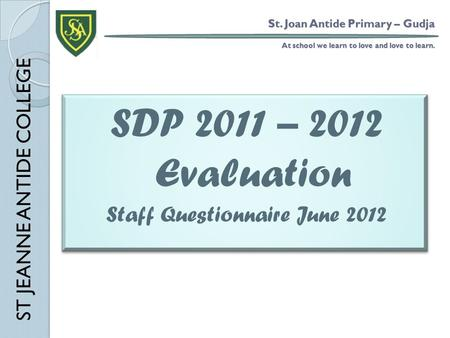 St. Joan Antide Primary – Gudja At school we learn to love and love to learn. SDP 2011 – 2012 Evaluation Staff Questionnaire June 2012 SDP 2011 – 2012.