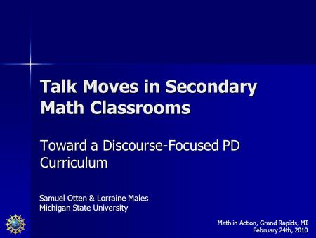 Talk Moves in Secondary Math Classrooms Toward a Discourse-Focused PD Curriculum Samuel Otten & Lorraine Males Michigan State University Math in Action,