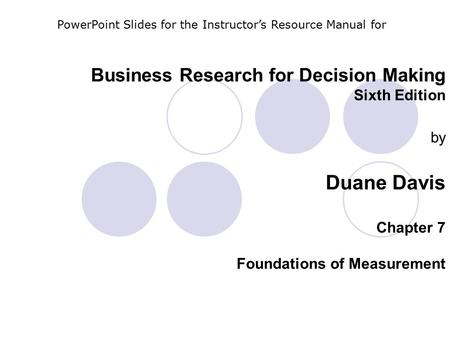 Business Research for Decision Making Sixth Edition by Duane Davis Chapter 7 Foundations of Measurement PowerPoint Slides for the Instructor's Resource.