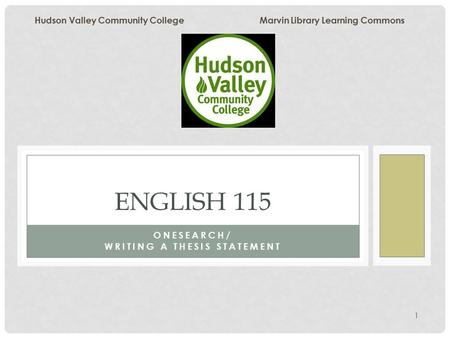 1 ONESEARCH/ WRITING A THESIS STATEMENT ENGLISH 115 Hudson Valley Community College Marvin Library Learning Commons.