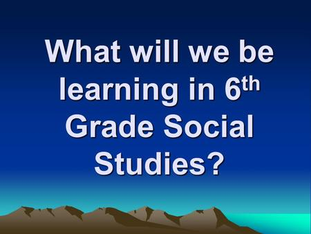 What will we be learning in 6 th Grade Social Studies?