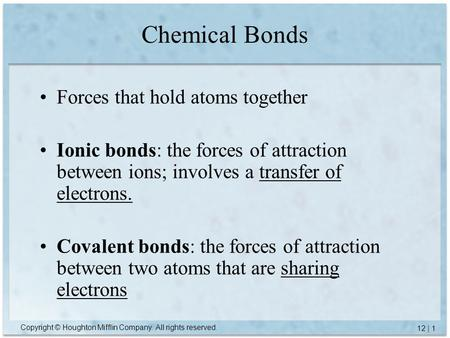 Copyright © Houghton Mifflin Company. All rights reserved. 12 | 1 Chemical Bonds Forces that hold atoms together Ionic bonds: the forces of attraction.