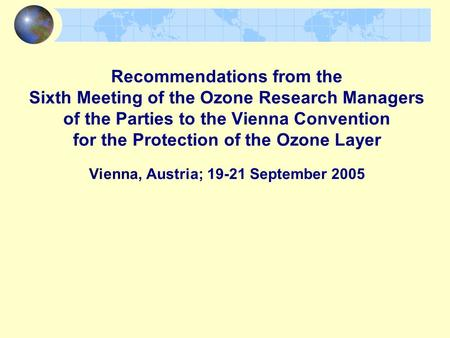 Recommendations from the Sixth Meeting of the Ozone Research Managers of the Parties to the Vienna Convention for the Protection of the Ozone Layer Vienna,