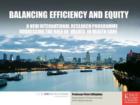 BALANCING EFFICIENCY AND EQUITY A NEW INTERNATIONAL RESEARCH PROGRAMME ADDRESSING THE ROLE OF VALUES IN HEALTH CARE Department of Primary Care and Public.