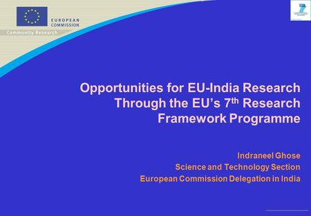 Opportunities for EU-India Research Through the EU's 7 th Research Framework Programme Indraneel Ghose Science and Technology Section European Commission.