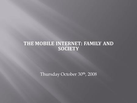 THE MOBILE INTERNET: FAMILY AND SOCIETY Thursday October 30 th, 2008.