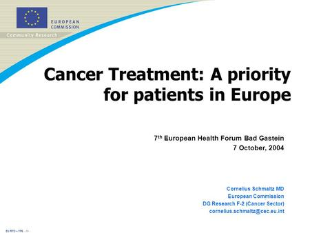 EU RTD + FP6 - 1 - Cancer Treatment: A priority for patients in Europe 7 th European Health Forum Bad Gastein 7 October, 2004 Cornelius Schmaltz MD European.