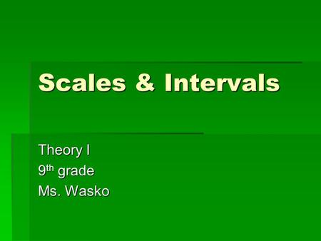 Scales & Intervals Theory I 9 th grade Ms. Wasko.