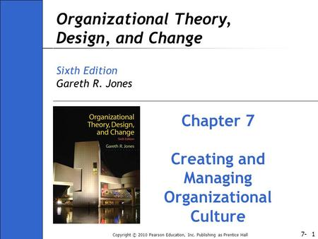 7- Copyright © 2010 Pearson Education, Inc. Publishing as Prentice Hall 1 Organizational Theory, Design, and Change Sixth Edition Gareth R. Jones Chapter.