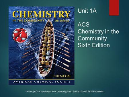 Unit 1A | ACS Chemistry in the Community, Sixth Edition | ©2012 BFW Publishers Unit 1A ACS Chemistry in the Community Sixth Edition.
