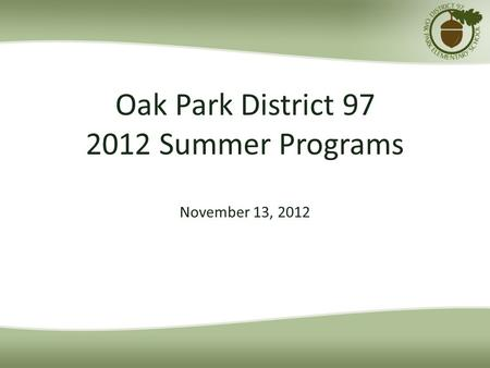 Oak Park District 97 2012 Summer Programs November 13, 2012.