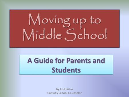 Moving up to Middle School A Guide for Parents and Students by Lisa Snow Conway School Counselor.