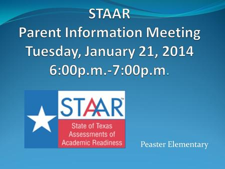 "Peaster Elementary. STAAR – What is it? State's student testing program for Mathematics, Reading, Writing, and Science Emphasizes ""readiness"" standards,"