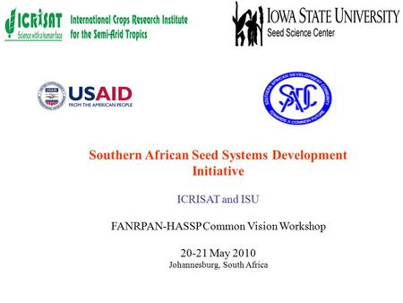 Southern African Seed Systems Development Initiative ICRISAT and ISU FANRPAN-HASSP Common Vision Workshop 20-21 May 2010 Johannesburg, South Africa.