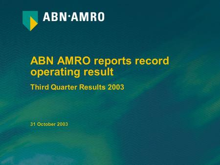 ABN AMRO reports record operating result Third Quarter Results 2003 31 October 2003.