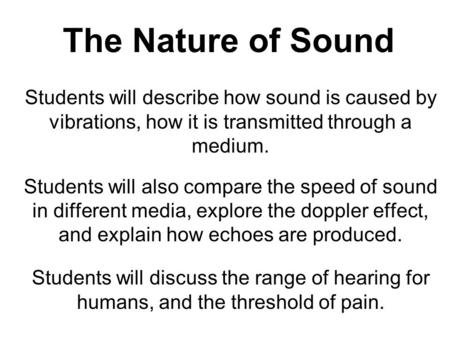 The Nature of Sound Students will describe how sound is caused by vibrations, how it is transmitted through a medium. Students will also compare the speed.