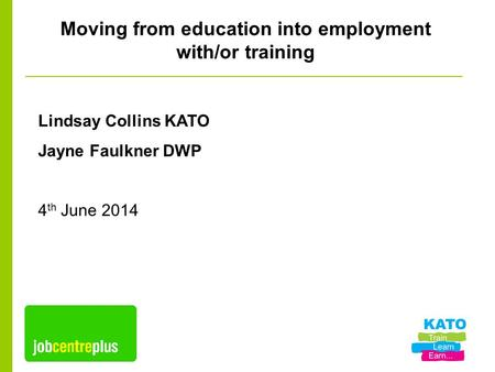 Moving from education into employment with/or training Lindsay Collins KATO Jayne Faulkner DWP 4 th June 2014.