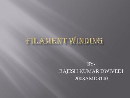 BY- RAJESH KUMAR DWIVEDI 2008AMD3100. Filament winding is a fabrication technique for forming reinforced plastic parts of high strength and light weight.