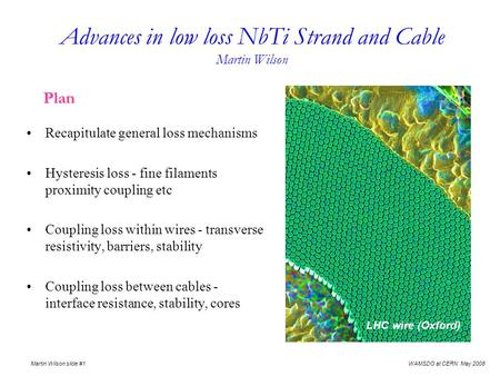 WAMSDO at CERN May 2008 Martin Wilson slide #1 Advances in low loss NbTi Strand and Cable Martin Wilson Plan Recapitulate general loss mechanisms Hysteresis.