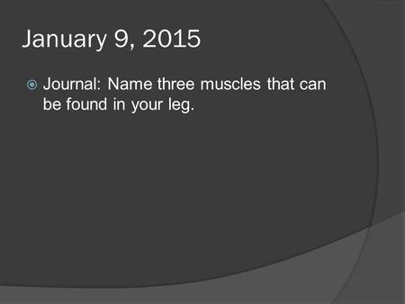 January 9, 2015  Journal: Name three muscles that can be found in your leg.
