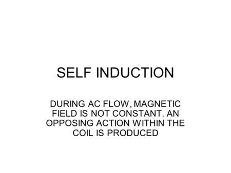 SELF INDUCTION DURING AC FLOW, MAGNETIC FIELD IS NOT CONSTANT. AN OPPOSING ACTION WITHIN THE COIL IS PRODUCED.