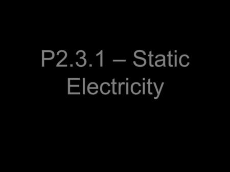 P2.3.1 – Static Electricity. Objectives, to understand that: –When certain electrical insulators are rubbed together they become electrically charged.