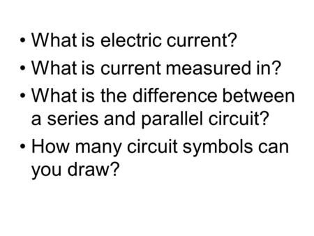 What is electric current? What is current measured in? What is the difference between a series and parallel circuit? How many circuit symbols can you draw?