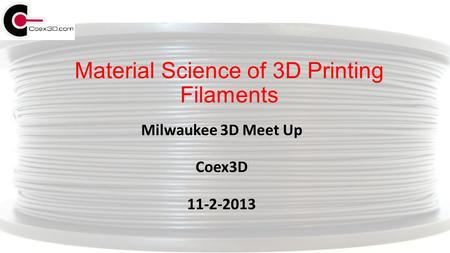 Material Science of 3D Printing Filaments Milwaukee 3D Meet Up Coex3D 11-2-2013.
