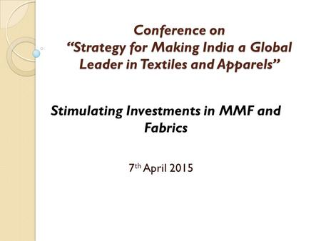 "Conference on ""Strategy for Making India a Global Leader in Textiles and Apparels"" 7 th April 2015 Stimulating Investments in MMF and Fabrics."