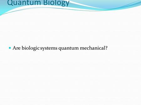 Introduction to Quantum Biology Are biologic systems quantum mechanical?
