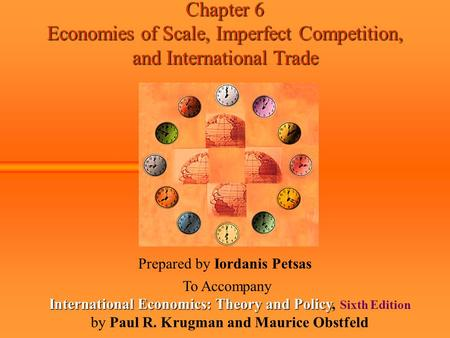 Chapter 6 Economies of Scale, Imperfect Competition, and International Trade Prepared by Iordanis Petsas To Accompany International Economics: Theory and.