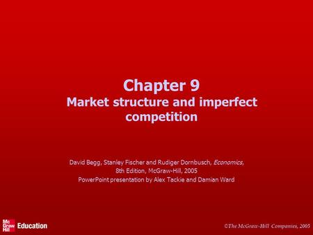 © The McGraw-Hill Companies, 2005 Chapter 9 Market structure and imperfect competition David Begg, Stanley Fischer and Rudiger Dornbusch, Economics, 8th.