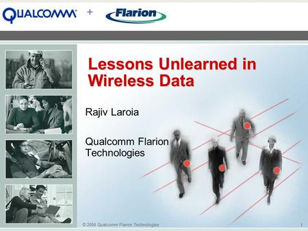 © 2004 Qualcomm Flarion Technologies 1 + Lessons Unlearned in Wireless Data Rajiv Laroia Qualcomm Flarion Technologies.