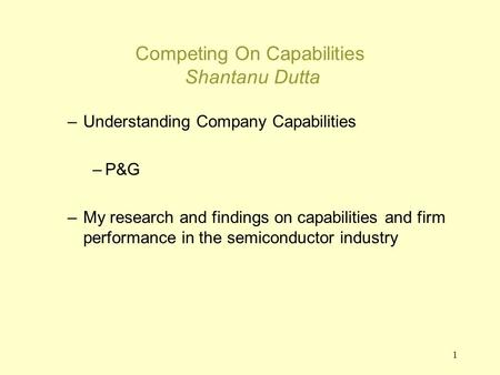 1 Competing On Capabilities Shantanu Dutta –Understanding Company Capabilities –P&G –My research and findings on capabilities and firm performance in the.