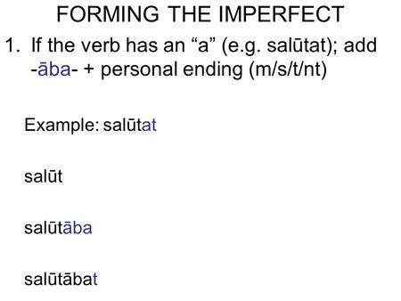 "FORMING THE IMPERFECT 1.If the verb has an ""a"" (e.g. salūtat); add -āba- + personal ending (m/s/t/nt) Example: salūtat salūt salūtāba salūtābat."