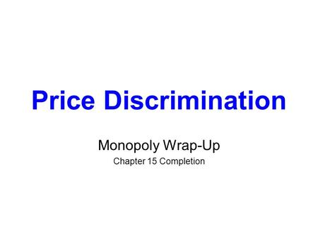 Price Discrimination Monopoly Wrap-Up Chapter 15 Completion.