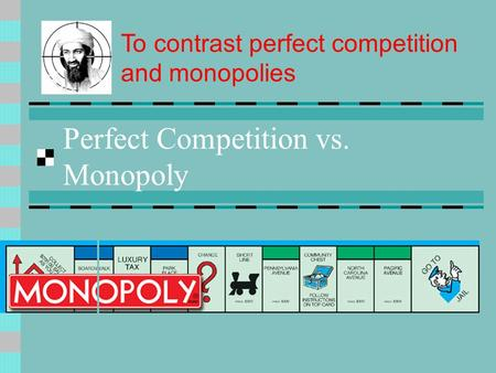 Perfect Competition vs. Monopoly To contrast perfect competition and monopolies.