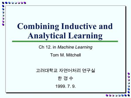 Combining Inductive and Analytical Learning Ch 12. in Machine Learning Tom M. Mitchell 고려대학교 자연어처리 연구실 한 경 수 1999. 7. 9.