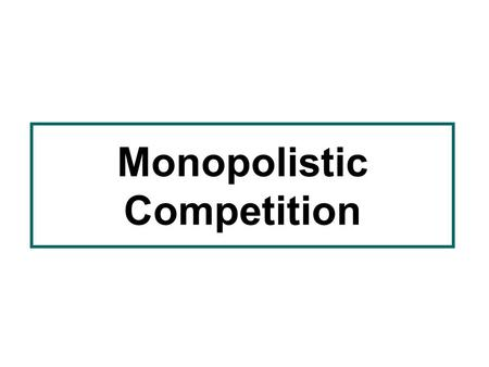 Monopolistic Competition. MONOPOLISTIC COMPETITION Aims of lecture –To identify the meaning of monopolistic competition and distinguish it from other.