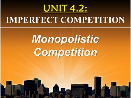 UNIT 4.2: IMPERFECT COMPETITION Monopolistic Competition.