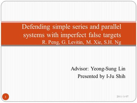Advisor: Yeong-Sung Lin Presented by I-Ju Shih 2011/3/07 Defending simple series and parallel systems with imperfect false targets R. Peng, G. Levitin,