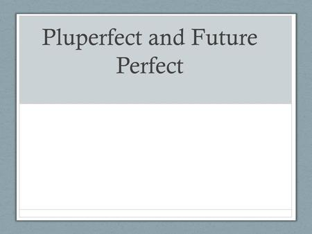 Pluperfect and Future Perfect